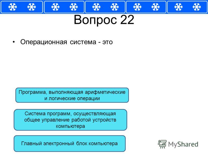 Вопрос 22 Операционная система - это Система программ, осуществляющая общее управление работой устройств компьютера Главный электронный блок компьютера Программа, выполняющая арифметические и логические операции