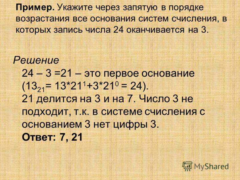Пример. Укажите через запятую в порядке возрастания все основания систем счисления, в которых запись числа 24 оканчивается на 3. Решение 24 – 3 =21 – это первое основание (13 21 = 13*21 1 +3*21 0 = 24). 21 делится на 3 и на 7. Число 3 не подходит, т.