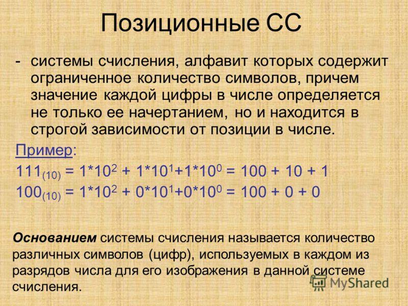 Позиционные СС -системы счисления, алфавит которых содержит ограниченное количество символов, причем значение каждой цифры в числе определяется не только ее начертанием, но и находится в строгой зависимости от позиции в числе. Пример: 111 (10) = 1*10