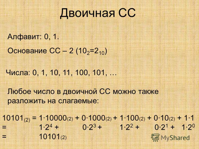 Двоичная СС Алфавит: 0, 1. Основание СС – 2 (10 2 =2 10 ) Числа: 0, 1, 10, 11, 100, 101, … Любое число в двоичной СС можно также разложить на слагаемые: 10101 (2) = 1·10000 (2) + 0·1000 (2) + 1·100 (2) + 0·10 (2) + 1·1 = 1·2 4 + 0·2 3 + 1·2 2 + 0·2 1