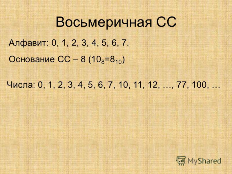 Восьмеричная СС Алфавит: 0, 1, 2, 3, 4, 5, 6, 7. Основание СС – 8 (10 8 =8 10 ) Числа: 0, 1, 2, 3, 4, 5, 6, 7, 10, 11, 12, …, 77, 100, …