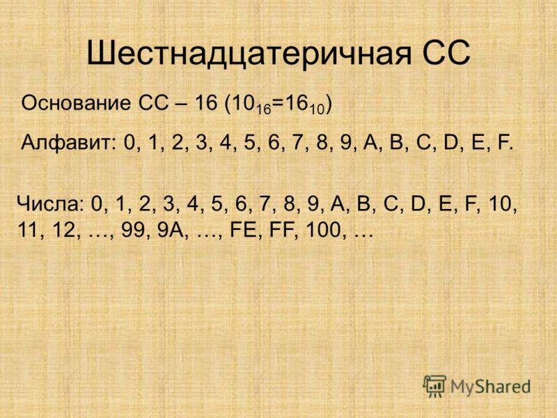 Шестнадцатеричная СС Основание СС – 16 (10 16 =16 10 ) Алфавит: 0, 1, 2, 3, 4, 5, 6, 7, 8, 9, A, B, C, D, E, F. Числа: 0, 1, 2, 3, 4, 5, 6, 7, 8, 9, A, B, C, D, E, F, 10, 11, 12, …, 99, 9A, …, FE, FF, 100, …