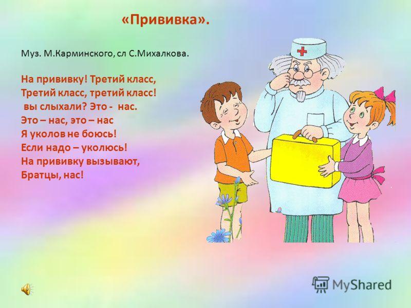 «Прививка». Муз. М.Карминского, сл С.Михалкова. На прививку! Третий класс, Третий класс, третий класс! вы слыхали? Это - нас. Это – нас, это – нас Я уколов не боюсь! Если надо – уколюсь! На прививку вызывают, Братцы, нас!