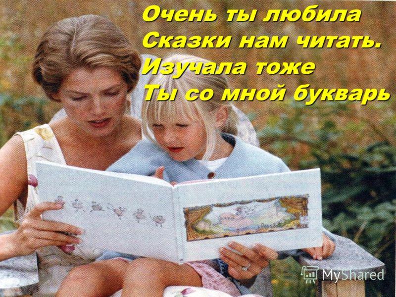 Очень ты любила Сказки нам читать. Изучала тоже Ты со мной букварь