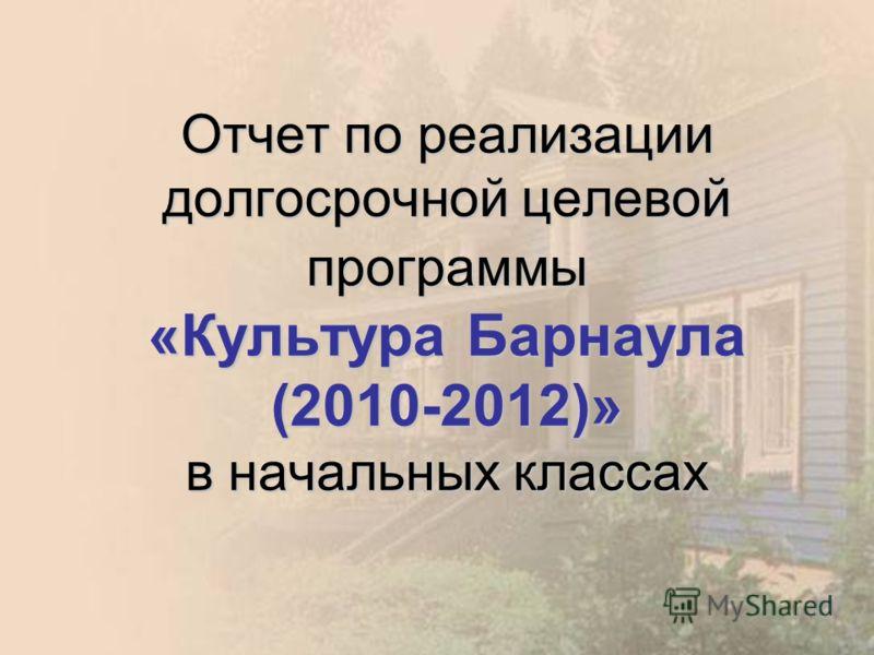Отчет по реализации долгосрочной целевой программы «Культура Барнаула (2010-2012)» в начальных классах
