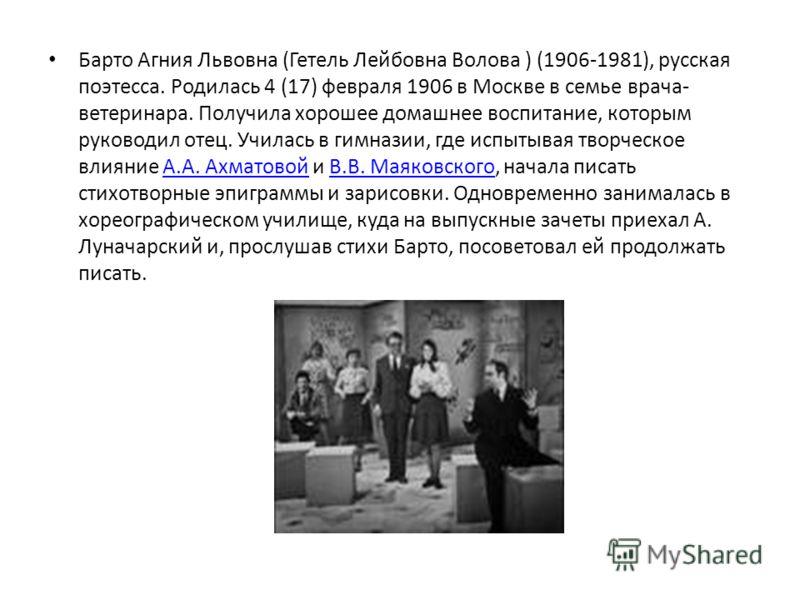 Барто Агния Львовна (Гетель Лейбовна Волова ) (1906-1981), русская поэтесса. Родилась 4 (17) февраля 1906 в Москве в семье врача- ветеринара. Получила хорошее домашнее воспитание, которым руководил отец. Училась в гимназии, где испытывая творческое в