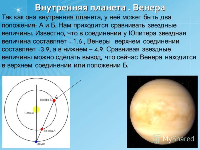 Внутренняя планета. Венера Так как она внутренняя планета, у неё может быть два положения : А и Б. Нам приходится сравнивать звездные величины. Известно, что в соединении у Юпитера звездная величина составляет - 1.6, Венеры верхнем соединении составл