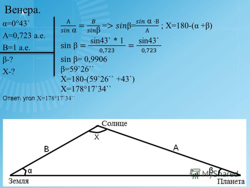 α=0°43` А=0,723 а.е. В=1 а.е. β-? Х-? Х=180-(59`26`` +43`) Х=178°17`34`` Ответ : угол Х=178°17`34`` Венера.