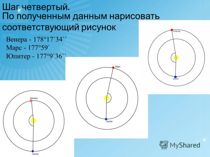 По полученным данным нарисовать соответствующий рисунок Шаг четвертый. Венера - 178°17`34`` Марс - 177°59` Юпитер - 177°9`36``