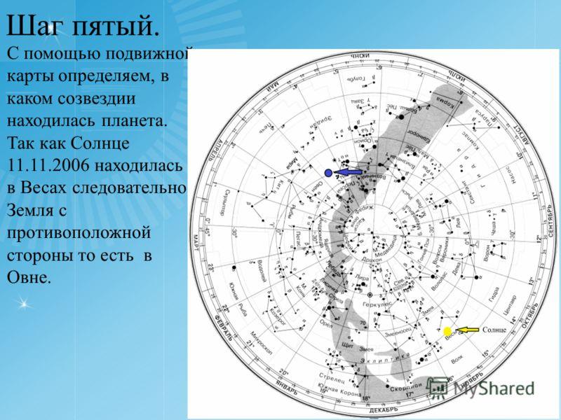 Шаг пятый. С помощью подвижной карты определяем, в каком созвездии находилась планета. Так как Солнце 11.11.2006 находилась в Весах следовательно Земля с противоположной стороны то есть в Овне.