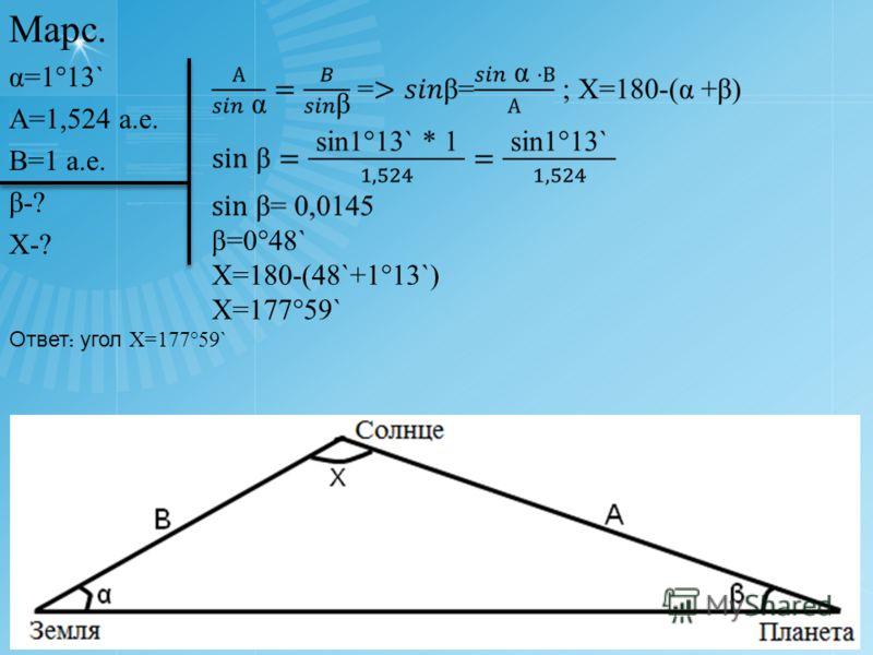 Марс. α=1°13` А=1,524 а.е. В=1 а.е. β-? Х-? Х=180-(48`+1°13`) Х=177°59` Ответ : угол Х=177°59`