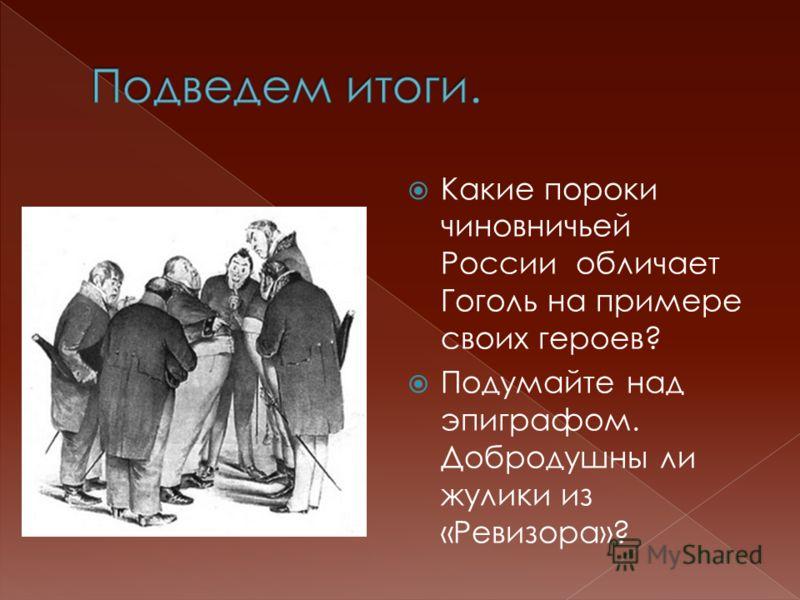 Какие пороки чиновничьей России обличает Гоголь на примере своих героев? Подумайте над эпиграфом. Добродушны ли жулики из «Ревизора»?