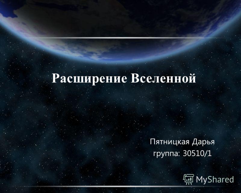 Расширение Вселенной Пятницкая Дарья группа: 30510/1