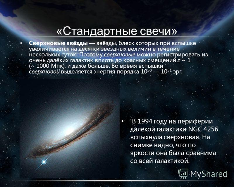 «Стандартные свечи» Сверхно́вые звёзды звёзды, блеск которых при вспышке увеличивается на десятки звёздных величин в течение нескольких суток. Поэтому сверхновые можно регистрировать из очень далёких галактик вплоть до красных смещений z ~ 1 (~ 1000