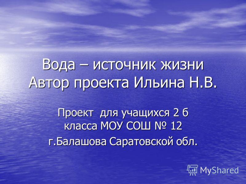 Вода – источник жизни Автор проекта Ильина Н.В. Проект для учащихся 2 б класса МОУ СОШ 12 г.Балашова Саратовской обл.