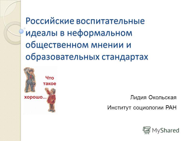 Российские воспитательные идеалы в неформальном общественном мнении и образовательных стандартах Лидия Окольская Институт социологии РАН