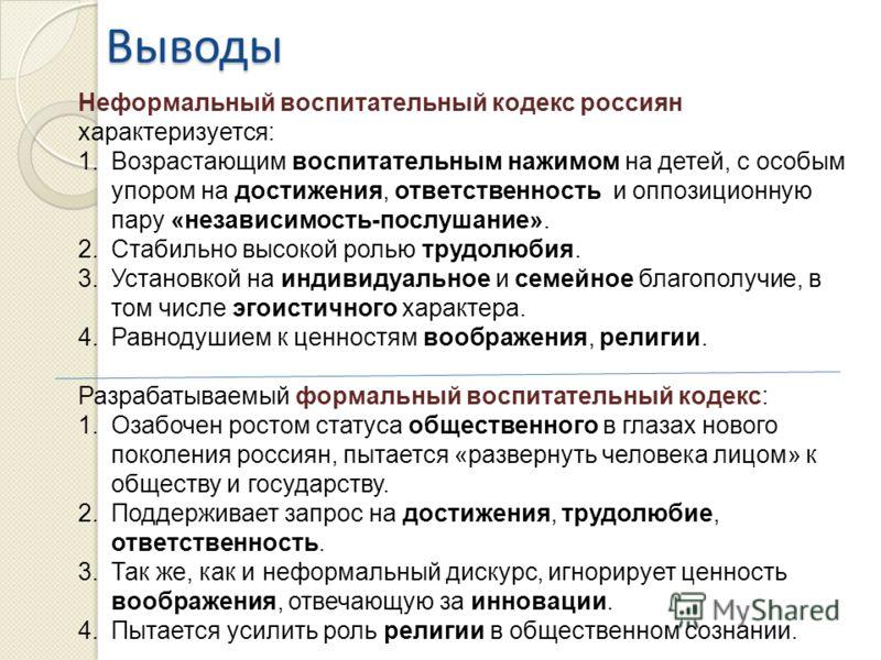 Выводы Неформальный воспитательный кодекс россиян характеризуется: 1.Возрастающим воспитательным нажимом на детей, с особым упором на достижения, ответственность и оппозиционную пару «независимость-послушание». 2.Стабильно высокой ролью трудолюбия. 3