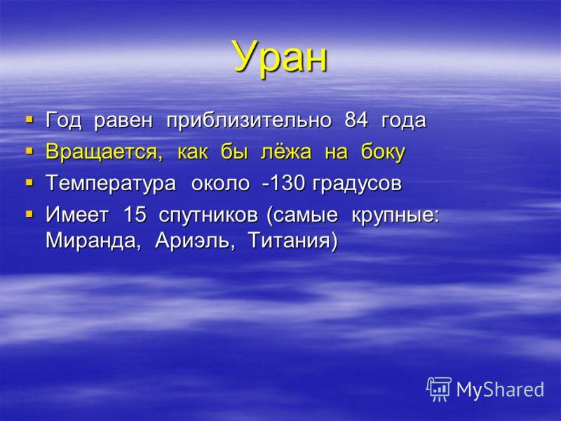 Уран Год равен приблизительно 84 года Год равен приблизительно 84 года Вращается, как бы лёжа на боку Вращается, как бы лёжа на боку Температура около -130 градусов Температура около -130 градусов Имеет 15 спутников (самые крупные: Миранда, Ариэль, Т