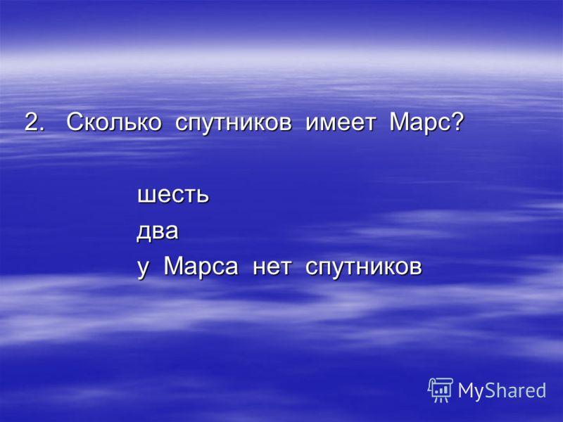 2. Сколько спутников имеет Марс? шестьдва у Марса нет спутников