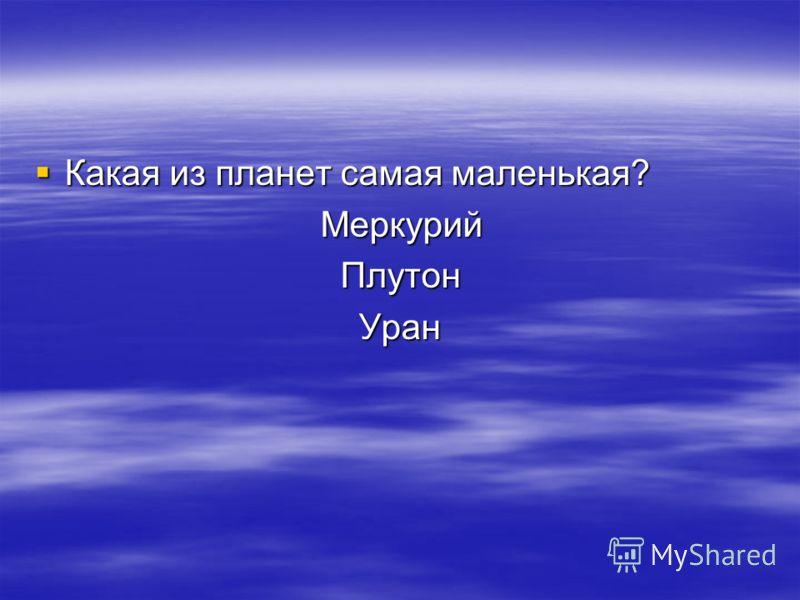 Какая из планет самая маленькая? Какая из планет самая маленькая? Меркурий Меркурий Плутон ПлутонУран