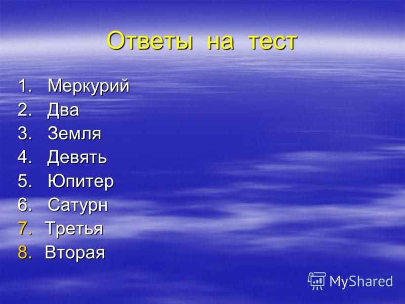 Ответы на тест 1. Меркурий 2. Два 3. Земля 4. Девять 5. Юпитер 6. Сатурн 7.Т ретья 8.В торая