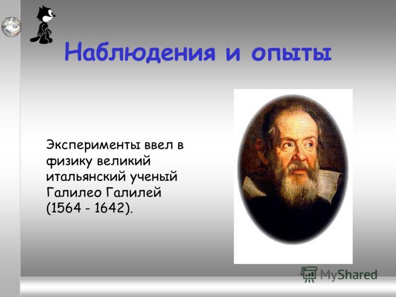 Наблюдения и опыты Эксперименты ввел в физику великий итальянский ученый Галилео Галилей (1564 - 1642).