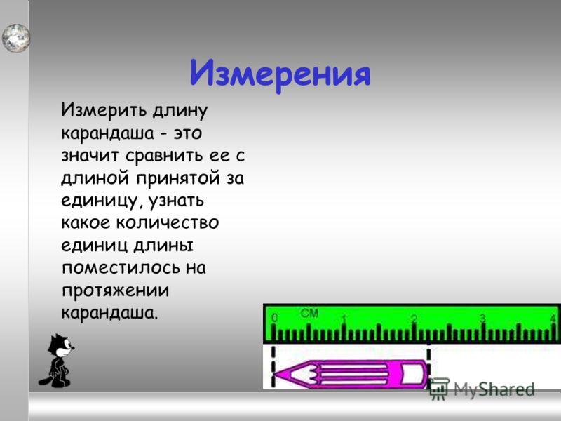 Измерения Измерить длину карандаша - это значит сравнить ее с длиной принятой за единицу, узнать какое количество единиц длины поместилось на протяжении карандаша.