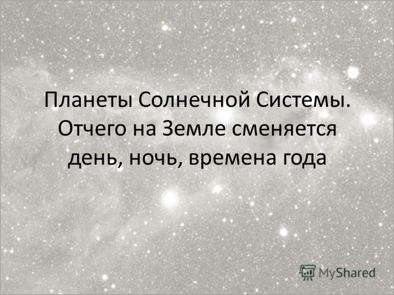 Планеты Солнечной Системы. Отчего на Земле сменяется день, ночь, времена года