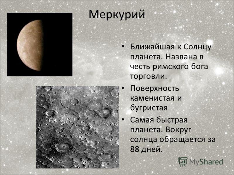 Меркурий Ближайшая к Солнцу планета. Названа в честь римского бога торговли. Поверхность каменистая и бугристая Самая быстрая планета. Вокруг солнца обращается за 88 дней.