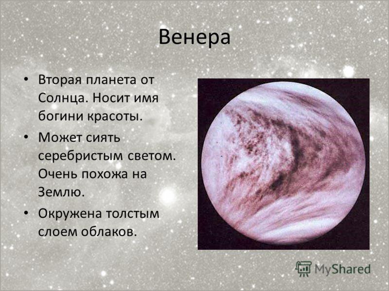 Венера Вторая планета от Солнца. Носит имя богини красоты. Может сиять серебристым светом. Очень похожа на Землю. Окружена толстым слоем облаков.