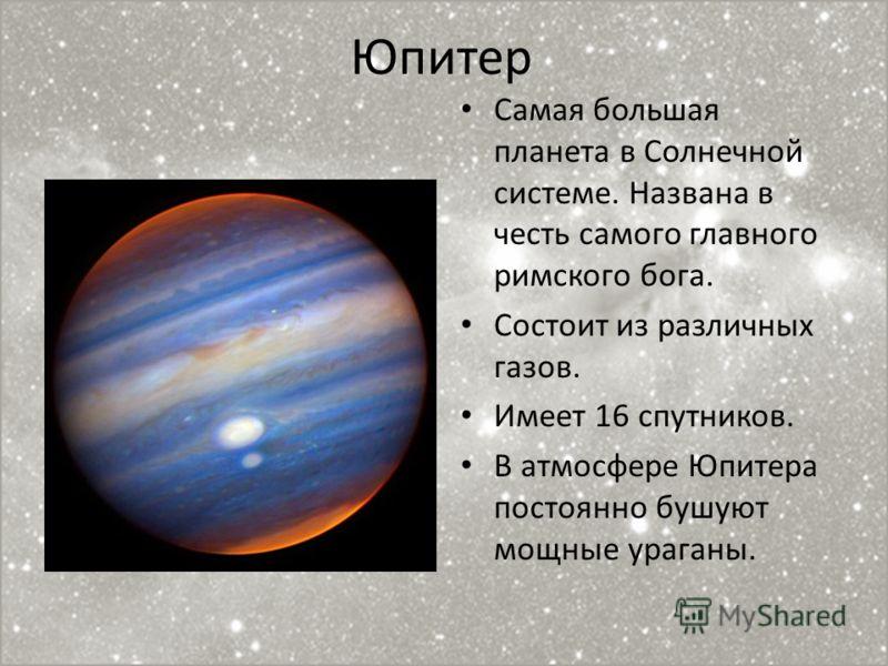 Юпитер Самая большая планета в Солнечной системе. Названа в честь самого главного римского бога. Состоит из различных газов. Имеет 16 спутников. В атмосфере Юпитера постоянно бушуют мощные ураганы.
