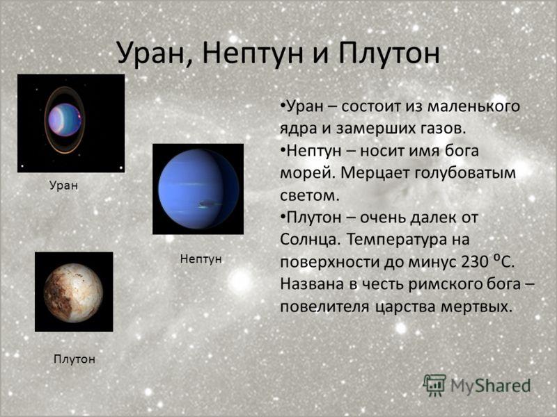Уран, Нептун и Плутон Уран Нептун Плутон Уран – состоит из маленького ядра и замерших газов. Нептун – носит имя бога морей. Мерцает голубоватым светом. Плутон – очень далек от Солнца. Температура на поверхности до минус 230 С. Названа в честь римског