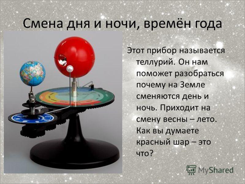 Смена дня и ночи, времён года Этот прибор называется теллурий. Он нам поможет разобраться почему на Земле сменяются день и ночь. Приходит на смену весны – лето. Как вы думаете красный шар – это что?