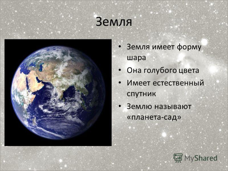 Земля Земля имеет форму шара Она голубого цвета Имеет естественный спутник Землю называют «планета-сад»