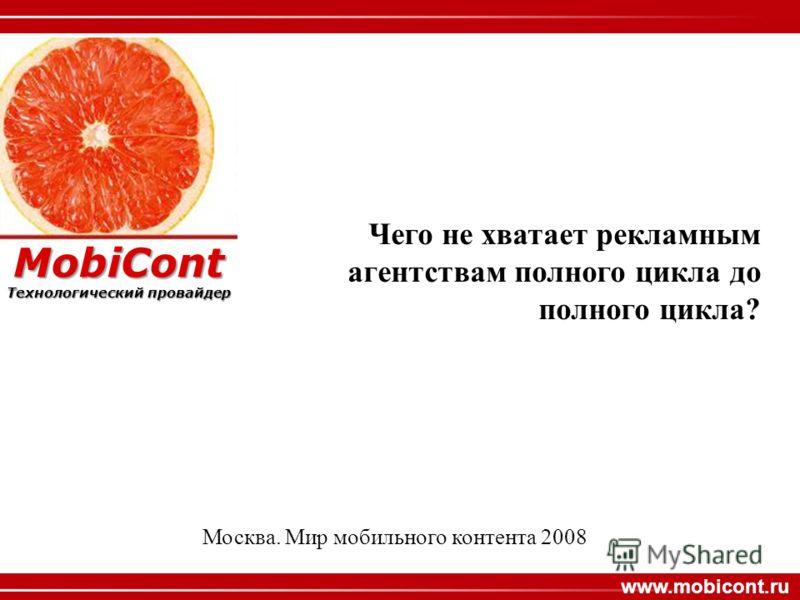 MobiCont www.mobicont.ru MobiCont Технологический провайдер Чего не хватает рекламным агентствам полного цикла до полного цикла? Москва. Мир мобильного контента 2008