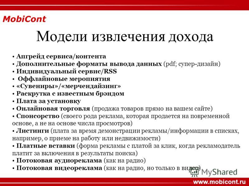 MobiCont www.mobicont.ru Модели извлечения дохода Апгрейд сервиса/контента Дополнительные форматы вывода данных (pdf; супер-дизайн) Индивидуальный сервис/RSS Оффлайновые меропиятия «Сувениры»/«мерчендайзинг» Раскрутка с известным брэндом Плата за уст