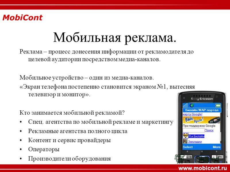 MobiCont www.mobicont.ru Мобильная реклама. Реклама – процесс донесения информации от рекламодателя до целевой аудитории посредством медиа-каналов. Мобильное устройство – один из медиа-каналов. «Экран телефона постепенно становится экраном 1, вытесня