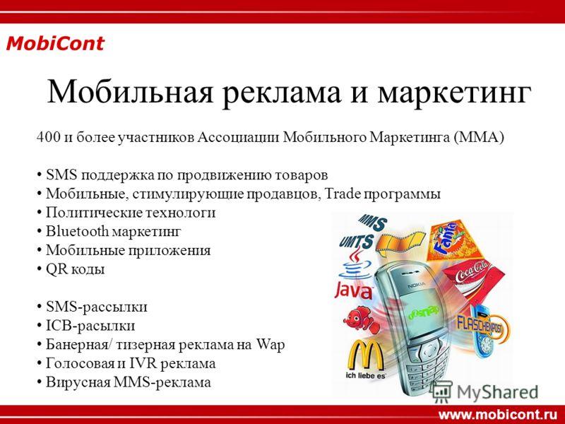 MobiCont www.mobicont.ru Мобильная реклама и маркетинг 400 и более участников Ассоциации Мобильного Маркетинга (MMA) SMS поддержка по продвижению товаров Мобильные, стимулирующие продавцов, Trade программы Политические технологи Bluetooth маркетинг М