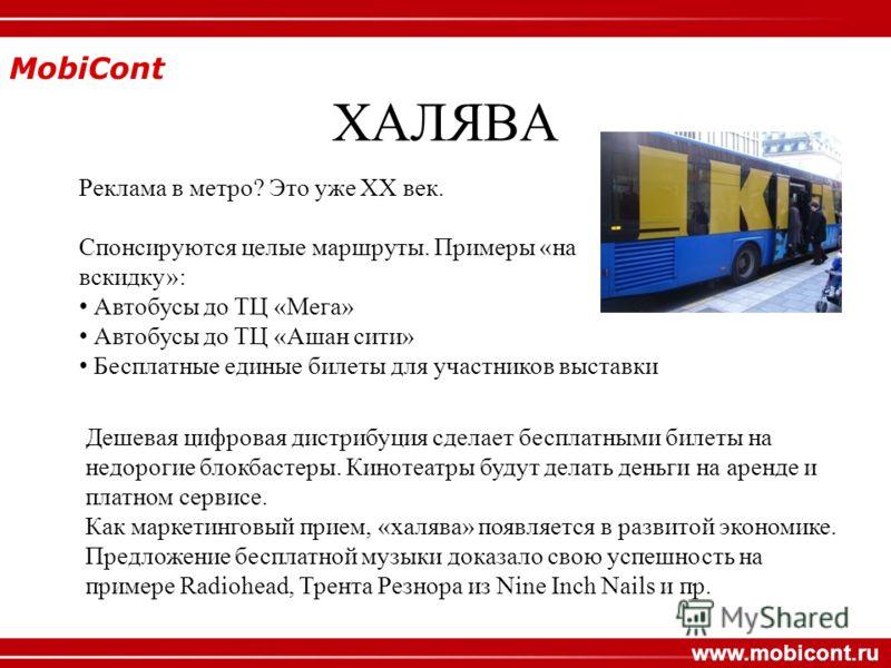 MobiCont www.mobicont.ru ХАЛЯВА Реклама в метро? Это уже ХХ век. Спонсируются целые маршруты. Примеры «на вскидку»: Автобусы до ТЦ «Мега» Автобусы до ТЦ «Ашан сити» Бесплатные единые билеты для участников выставки Дешевая цифровая дистрибуция сделает