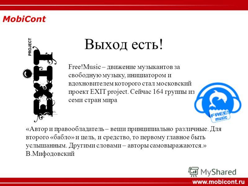 MobiCont www.mobicont.ru Выход есть! «Автор и правообладатель – вещи принципиально различные. Для второго «бабло» и цель, и средство, то первому главное быть услышанным. Другими словами – авторы самовыражаются.» В.Мифодовский Free!Music – движение му