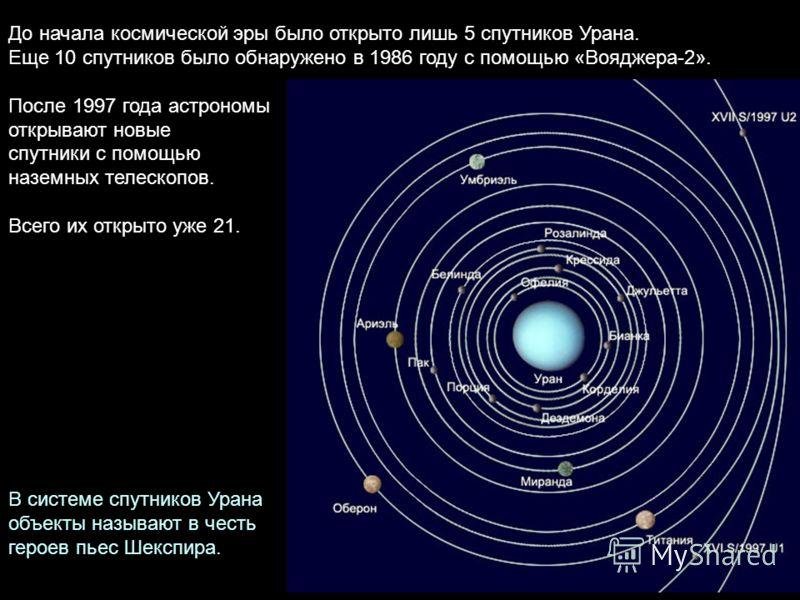 До начала космической эры было открыто лишь 5 спутников Урана. Еще 10 спутников было обнаружено в 1986 году с помощью «Вояджера-2». После 1997 года астрономы открывают новые спутники с помощью наземных телескопов. Всего их открыто уже 21. В системе с