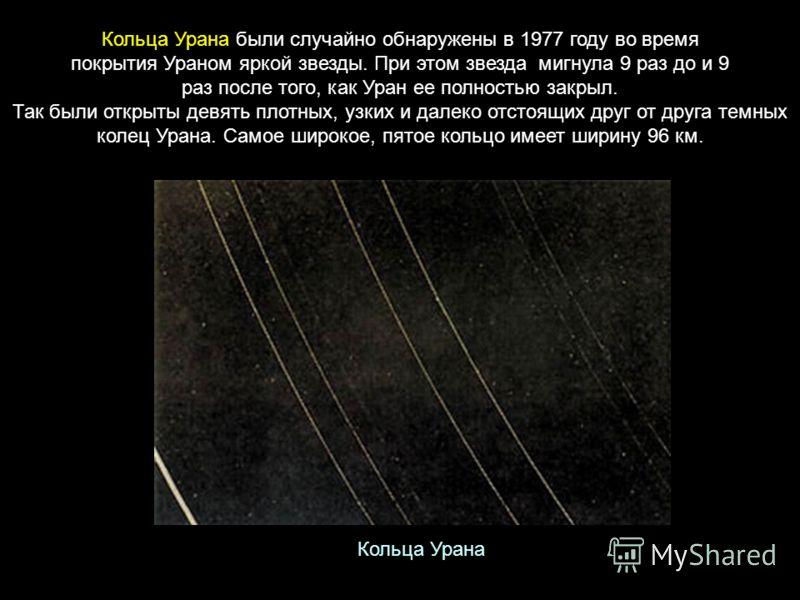 Кольца Урана были случайно обнаружены в 1977 году во время покрытия Ураном яркой звезды. При этом звезда мигнула 9 раз до и 9 раз после того, как Уран ее полностью закрыл. Так были открыты девять плотных, узких и далеко отстоящих друг от друга темных