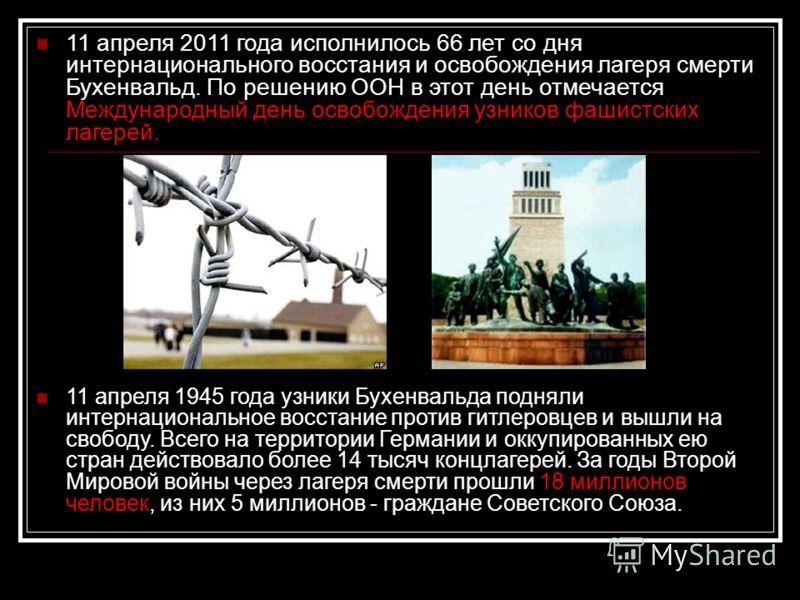 11 апреля 2011 года исполнилось 66 лет со дня интернационального восстания и освобождения лагеря смерти Бухенвальд. По решению ООН в этот день отмечается Международный день освобождения узников фашистских лагерей. 11 апреля 1945 года узники Бухенваль
