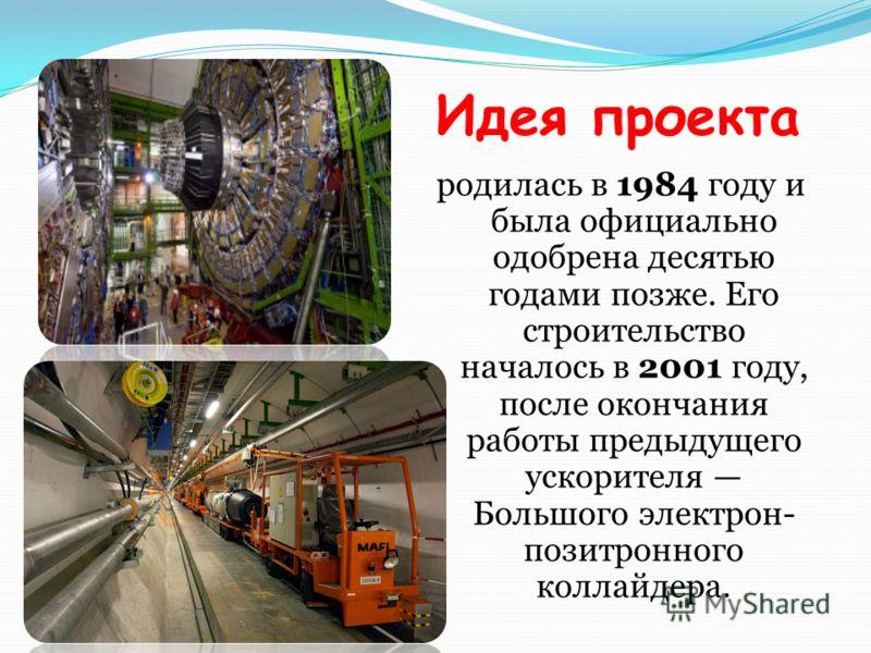 Идея проекта родилась в 1984 году и была официально одобрена десятью годами позже. Его строительство началось в 2001 году, после окончания работы предыдущего ускорителя Большого электрон- позитронного коллайдера.