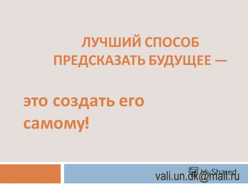 ЛУЧШИЙ СПОСОБ ПРЕДСКАЗАТЬ БУДУЩЕЕ это создать его самому ! vali.un.dk@mail.ru
