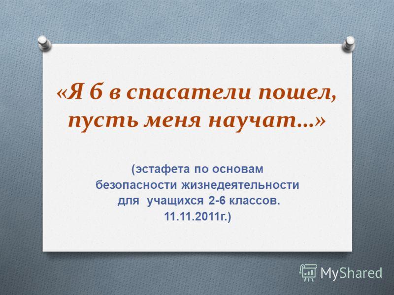 «Я б в спасатели пошел, пусть меня научат…» ( эстафета по основам безопасности жизнедеятельности для учащихся 2-6 классов. 11.11.2011 г.)
