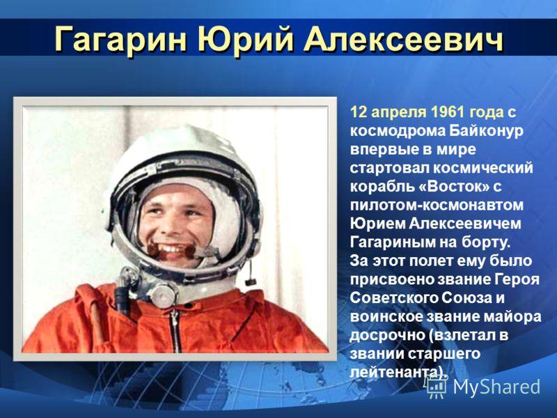 12 апреля 1961 года с космодрома Байконур впервые в мире стартовал космический корабль «Восток» с пилотом-космонавтом Юрием Алексеевичем Гагариным на борту. За этот полет ему было присвоено звание Героя Советского Союза и воинское звание майора досро