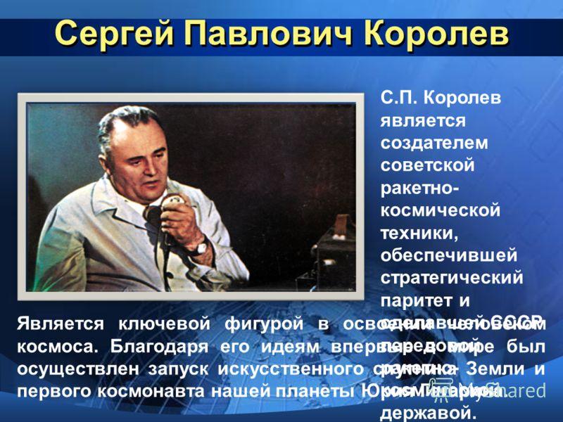 Сергей Павлович Королев С.П. Королев является создателем советской ракетно- космической техники, обеспечившей стратегический паритет и сделавшей СССР передовой ракетно- космической державой. Является ключевой фигурой в освоении человеком космоса. Бла