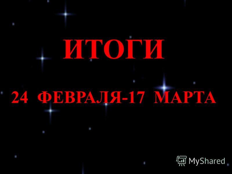 ИТОГИ 24 ФЕВРАЛЯ-17 МАРТА