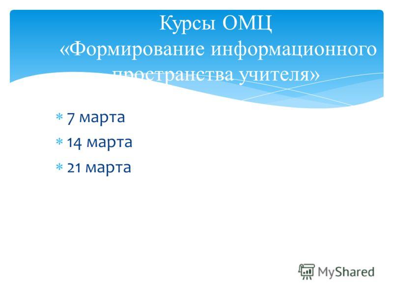 7 марта 14 марта 21 марта Курсы ОМЦ «Формирование информационного пространства учителя»